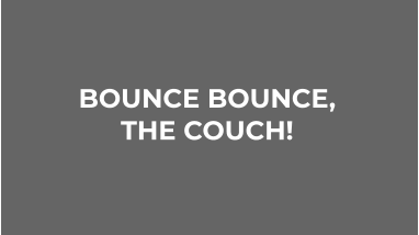 BOUNCE BOUNCE,  THE COUCH!