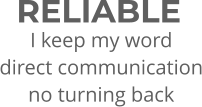 RELIABLE I keep my word direct communication no turning back